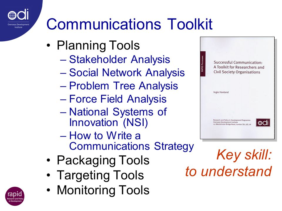 Communications Toolkit Planning Tools –Stakeholder Analysis –Social Network Analysis –Problem Tree Analysis –Force Field Analysis –National Systems of Innovation (NSI) –How to Write a Communications Strategy Packaging Tools Targeting Tools Monitoring Tools Key skill: to understand