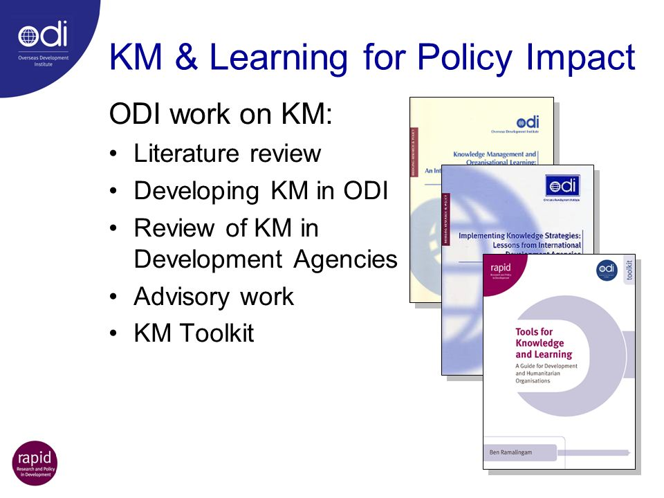 KM & Learning for Policy Impact ODI work on KM: Literature review Developing KM in ODI Review of KM in Development Agencies Advisory work KM Toolkit