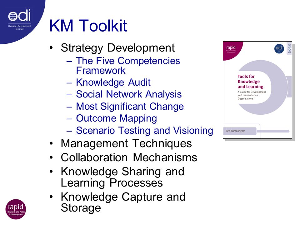 KM Toolkit Strategy Development –The Five Competencies Framework –Knowledge Audit –Social Network Analysis –Most Significant Change –Outcome Mapping –Scenario Testing and Visioning Management Techniques Collaboration Mechanisms Knowledge Sharing and Learning Processes Knowledge Capture and Storage