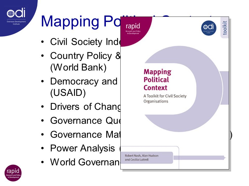 Mapping Political Contexts Civil Society Index (CIVICUS) Country Policy & Institutional Assessment (World Bank) Democracy and Governance Assessment (USAID) Drivers of Change (DFID) Governance Questionnaire (GTZ) Governance Matters (World Bank Institute) Power Analysis (Sida) World Governance Assessment