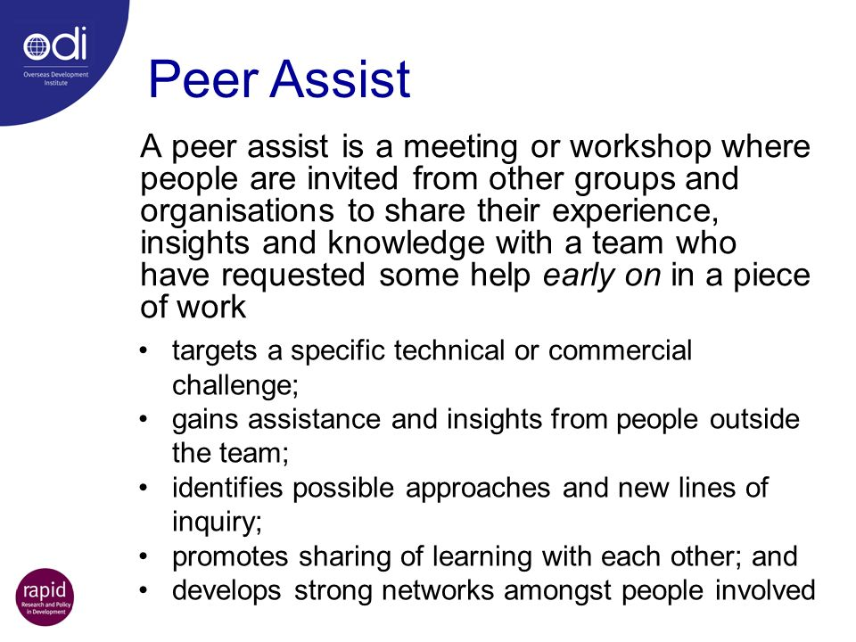 A peer assist is a meeting or workshop where people are invited from other groups and organisations to share their experience, insights and knowledge with a team who have requested some help early on in a piece of work Peer Assist targets a specific technical or commercial challenge; gains assistance and insights from people outside the team; identifies possible approaches and new lines of inquiry; promotes sharing of learning with each other; and develops strong networks amongst people involved