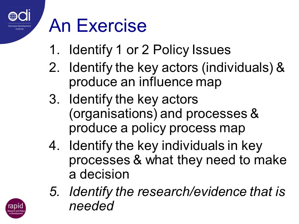 An Exercise 1.Identify 1 or 2 Policy Issues 2.Identify the key actors (individuals) & produce an influence map 3.Identify the key actors (organisations) and processes & produce a policy process map 4.Identify the key individuals in key processes & what they need to make a decision 5.Identify the research/evidence that is needed