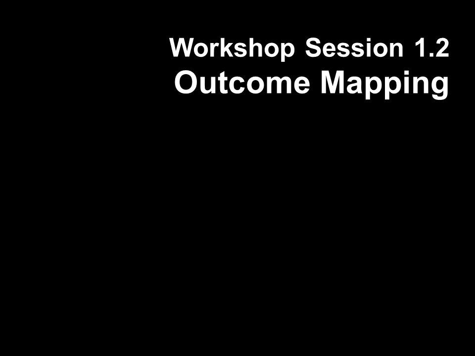 Workshop Session 1.2 Outcome Mapping
