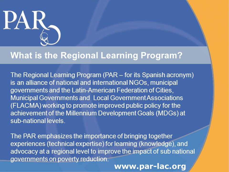 What is the Regional Learning Program? The Regional Learning Program (PAR – for its Spanish acronym) is an alliance of national and international NGOs