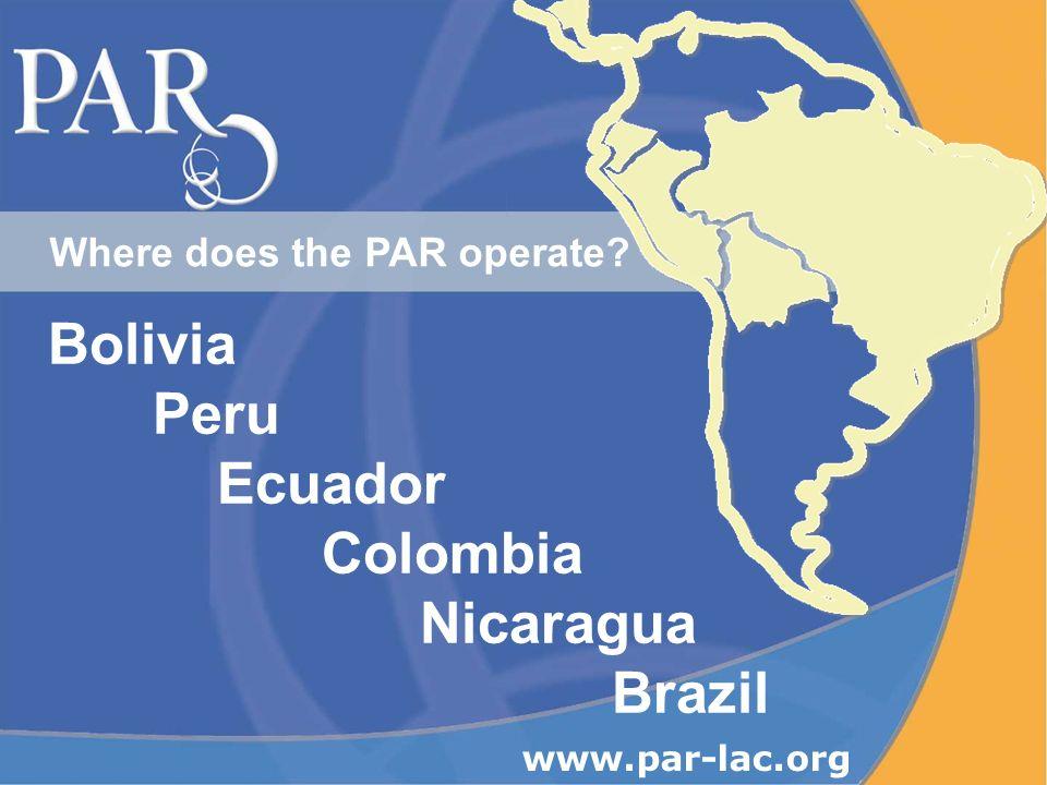 Where does the PAR operate? Bolivia Peru Ecuador Colombia Nicaragua Brazil www.par-lac.org
