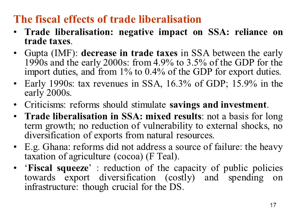 17 The fiscal effects of trade liberalisation Trade liberalisation: negative impact on SSA: reliance on trade taxes. Gupta (IMF): decrease in trade ta