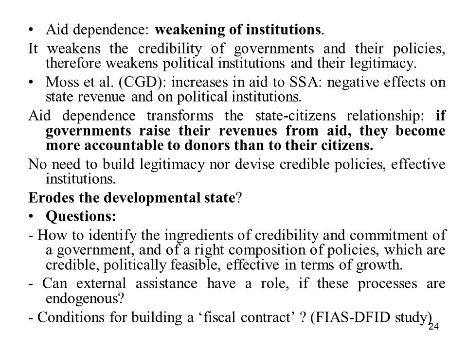 24 Aid dependence: weakening of institutions. It weakens the credibility of governments and their policies, therefore weakens political institutions a