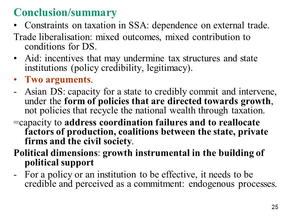 25 Conclusion/summary Constraints on taxation in SSA: dependence on external trade. Trade liberalisation: mixed outcomes, mixed contribution to condit