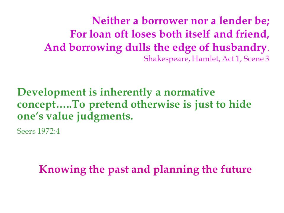 Neither a borrower nor a lender be; For loan oft loses both itself and friend, And borrowing dulls the edge of husbandry.