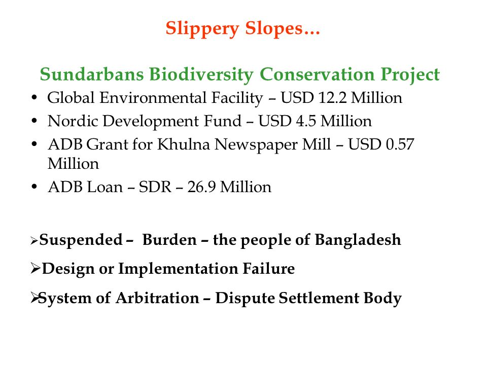 Slippery Slopes… Global Environmental Facility – USD 12.2 Million Nordic Development Fund – USD 4.5 Million ADB Grant for Khulna Newspaper Mill – USD 0.57 Million ADB Loan – SDR – 26.9 Million Sundarbans Biodiversity Conservation Project Suspended – Burden – the people of Bangladesh Design or Implementation Failure System of Arbitration – Dispute Settlement Body