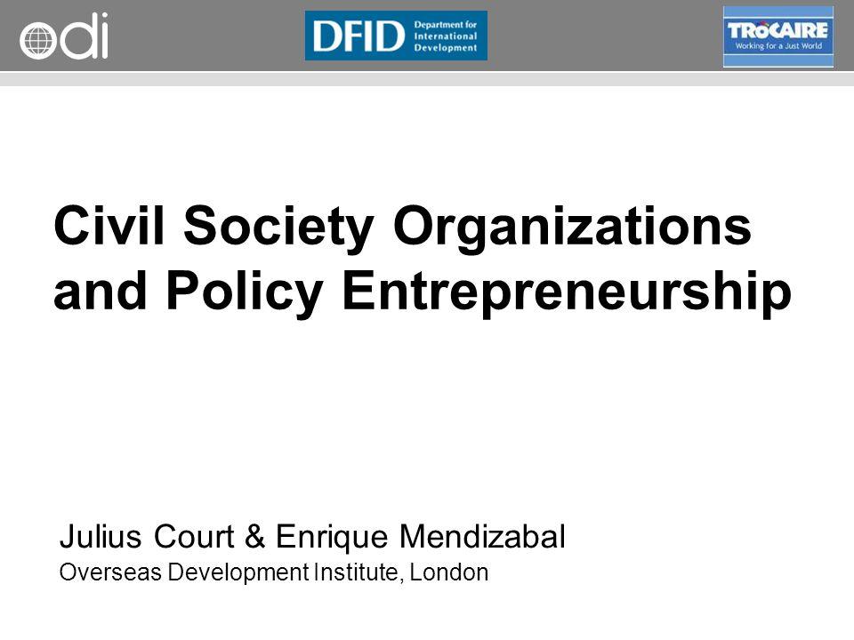 RAPID Programme Civil Society Organizations and Policy Entrepreneurship Julius Court & Enrique Mendizabal Overseas Development Institute, London