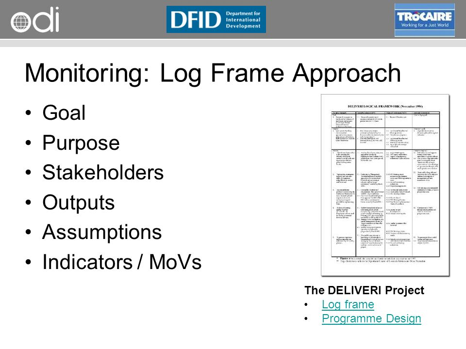 RAPID Programme Goal Purpose Stakeholders Outputs Assumptions Indicators / MoVs The DELIVERI Project Log frame Programme Design Monitoring: Log Frame Approach