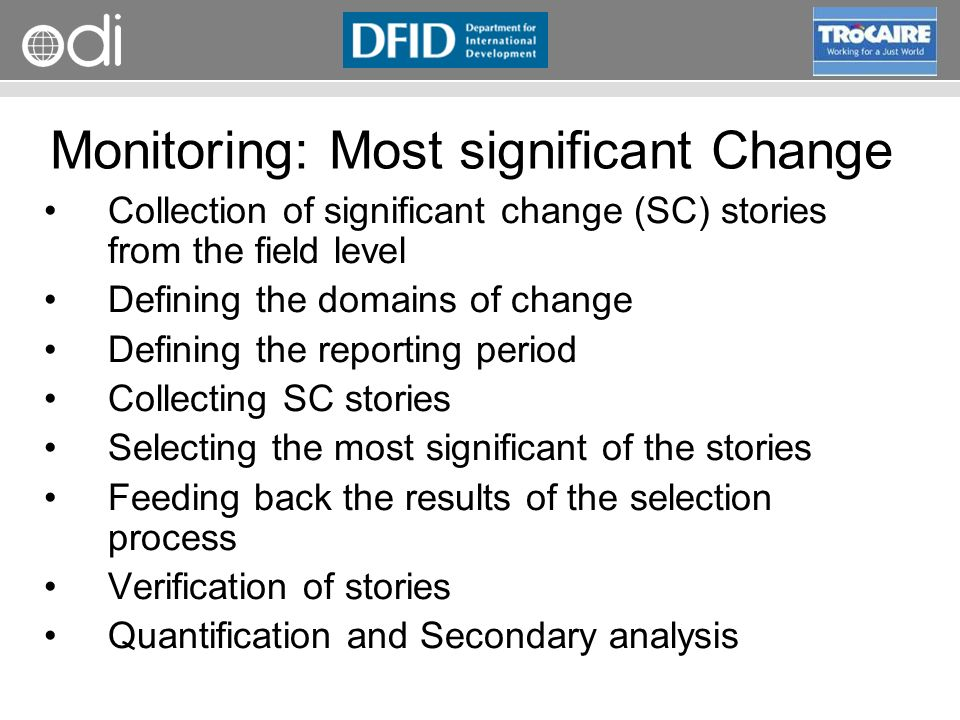 RAPID Programme Monitoring: Most significant Change Collection of significant change (SC) stories from the field level Defining the domains of change Defining the reporting period Collecting SC stories Selecting the most significant of the stories Feeding back the results of the selection process Verification of stories Quantification and Secondary analysis