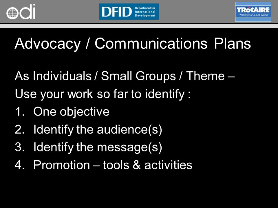 RAPID Programme As Individuals / Small Groups / Theme – Use your work so far to identify : 1.One objective 2.Identify the audience(s) 3.Identify the message(s) 4.Promotion – tools & activities Advocacy / Communications Plans