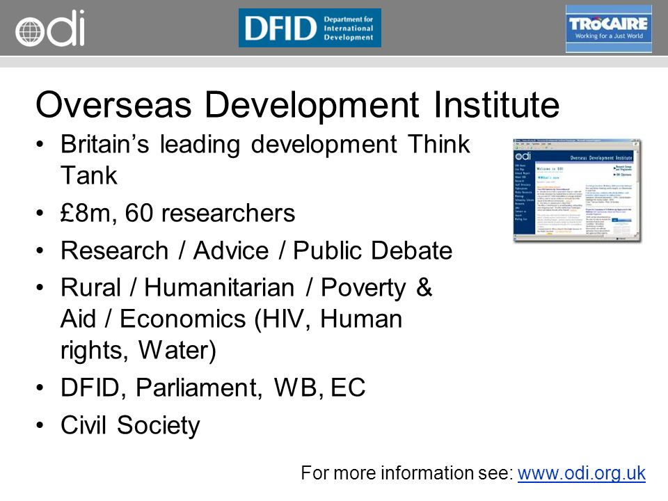 RAPID Programme Overseas Development Institute Britains leading development Think Tank £8m, 60 researchers Research / Advice / Public Debate Rural / Humanitarian / Poverty & Aid / Economics (HIV, Human rights, Water) DFID, Parliament, WB, EC Civil Society For more information see: