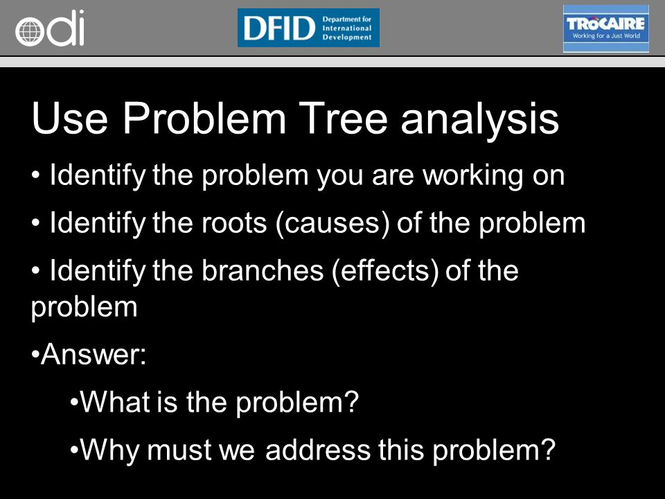RAPID Programme Use Problem Tree analysis Identify the problem you are working on Identify the roots (causes) of the problem Identify the branches (effects) of the problem Answer: What is the problem.