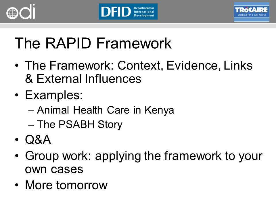 RAPID Programme The RAPID Framework The Framework: Context, Evidence, Links & External Influences Examples: –Animal Health Care in Kenya –The PSABH Story Q&A Group work: applying the framework to your own cases More tomorrow