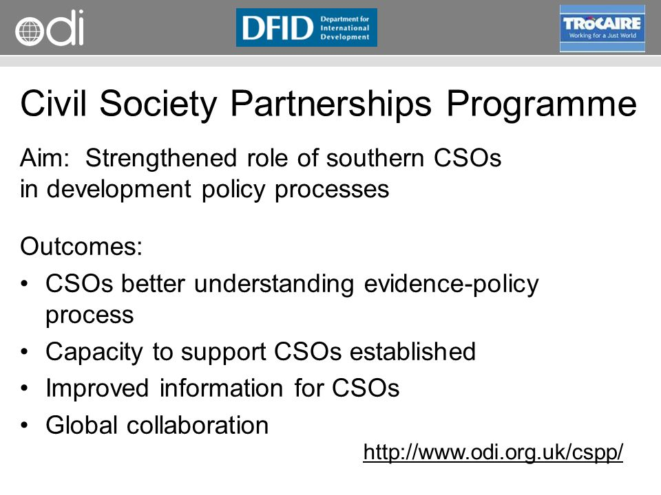 RAPID Programme Civil Society Partnerships Programme Outcomes: CSOs better understanding evidence-policy process Capacity to support CSOs established Improved information for CSOs Global collaboration Aim: Strengthened role of southern CSOs in development policy processes