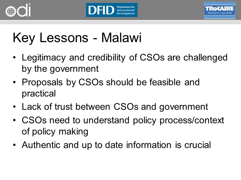 RAPID Programme Key Lessons - Malawi Legitimacy and credibility of CSOs are challenged by the government Proposals by CSOs should be feasible and practical Lack of trust between CSOs and government CSOs need to understand policy process/context of policy making Authentic and up to date information is crucial