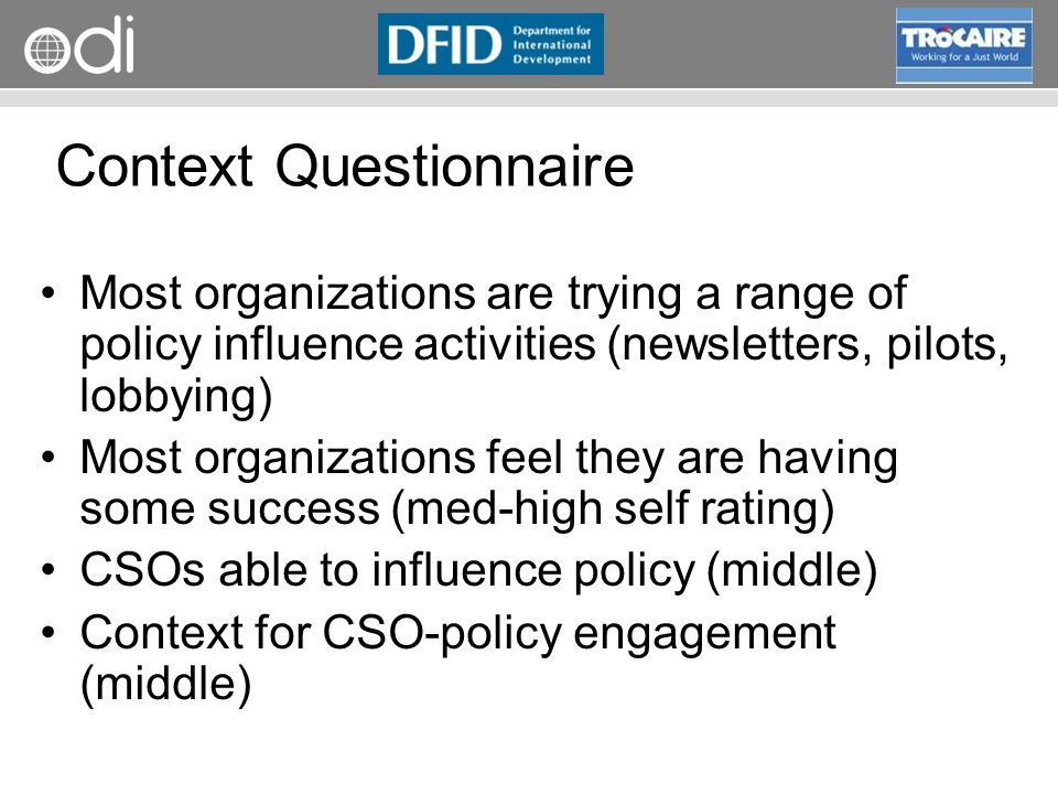 RAPID Programme Context Questionnaire Most organizations are trying a range of policy influence activities (newsletters, pilots, lobbying) Most organizations feel they are having some success (med-high self rating) CSOs able to influence policy (middle) Context for CSO-policy engagement (middle)