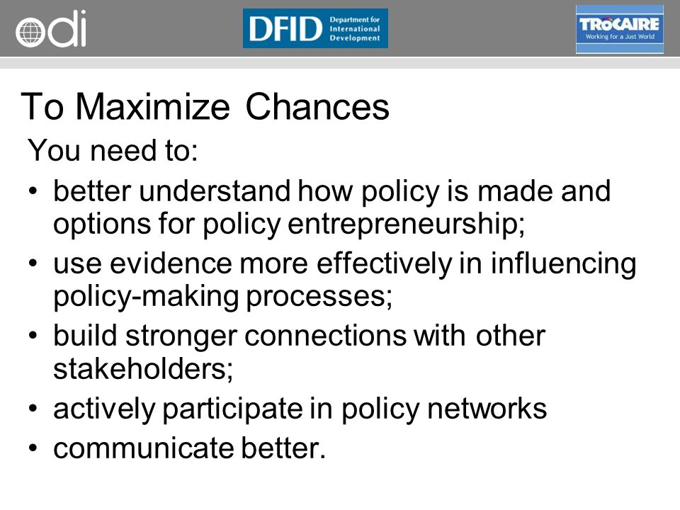 RAPID Programme To Maximize Chances You need to: better understand how policy is made and options for policy entrepreneurship; use evidence more effectively in influencing policy-making processes; build stronger connections with other stakeholders; actively participate in policy networks communicate better.