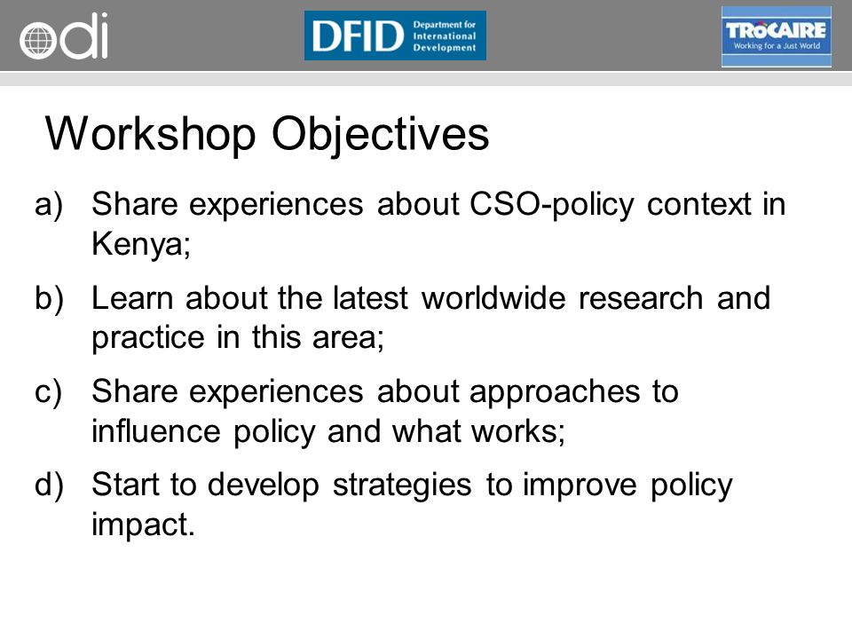 RAPID Programme Workshop Objectives a)Share experiences about CSO-policy context in Kenya; b)Learn about the latest worldwide research and practice in this area; c)Share experiences about approaches to influence policy and what works; d)Start to develop strategies to improve policy impact.