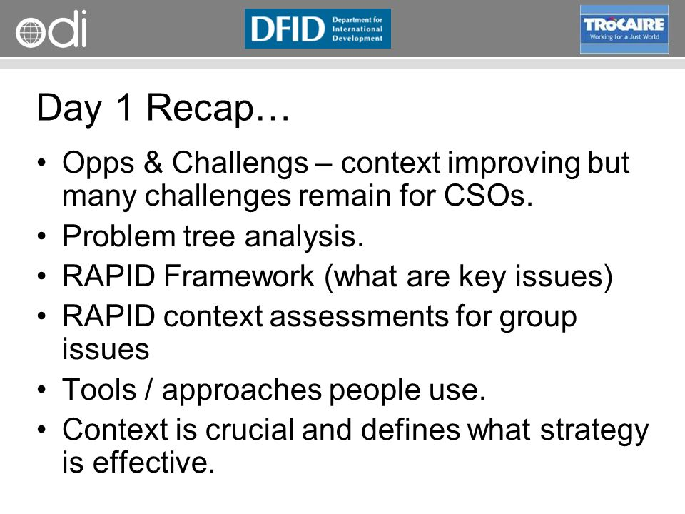 RAPID Programme Day 1 Recap… Opps & Challengs – context improving but many challenges remain for CSOs. Problem tree analysis. RAPID Framework (what ar