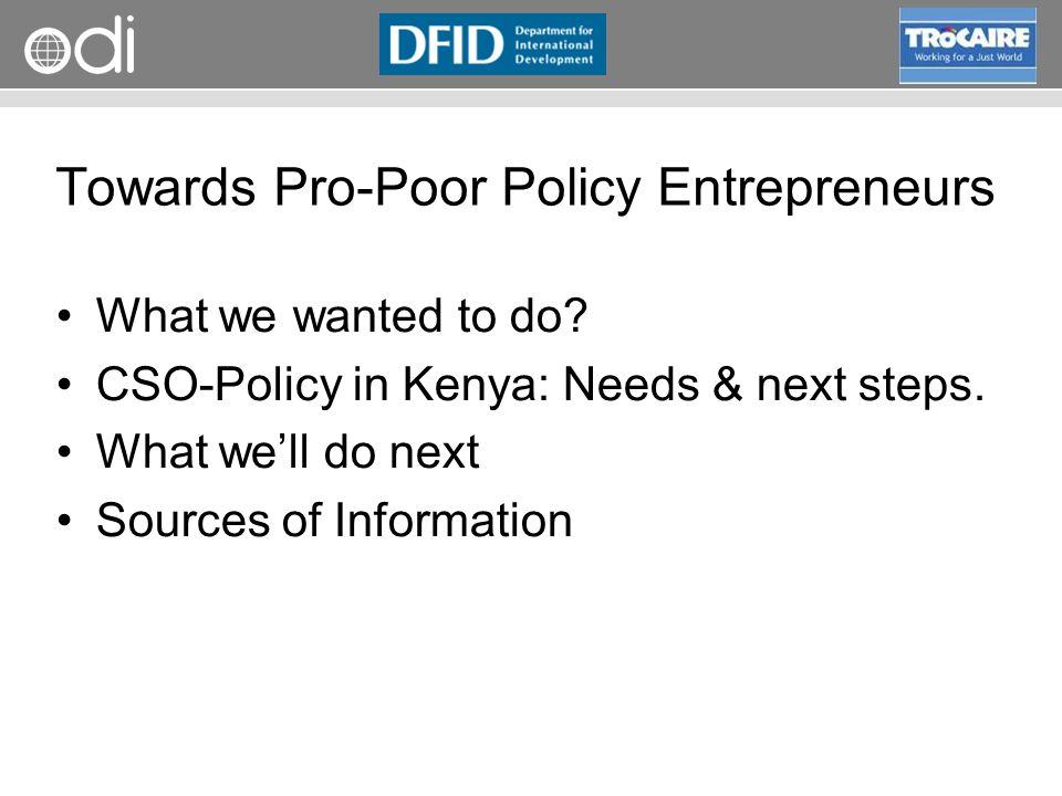RAPID Programme What we wanted to do? CSO-Policy in Kenya: Needs & next steps. What well do next Sources of Information Towards Pro-Poor Policy Entrep