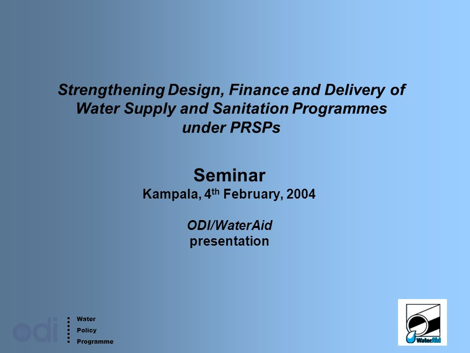 Water Policy Programme 1 Strengthening Design, Finance and Delivery of Water Supply and Sanitation Programmes under PRSPs Seminar Kampala, 4 th February, 2004 ODI/WaterAid presentation