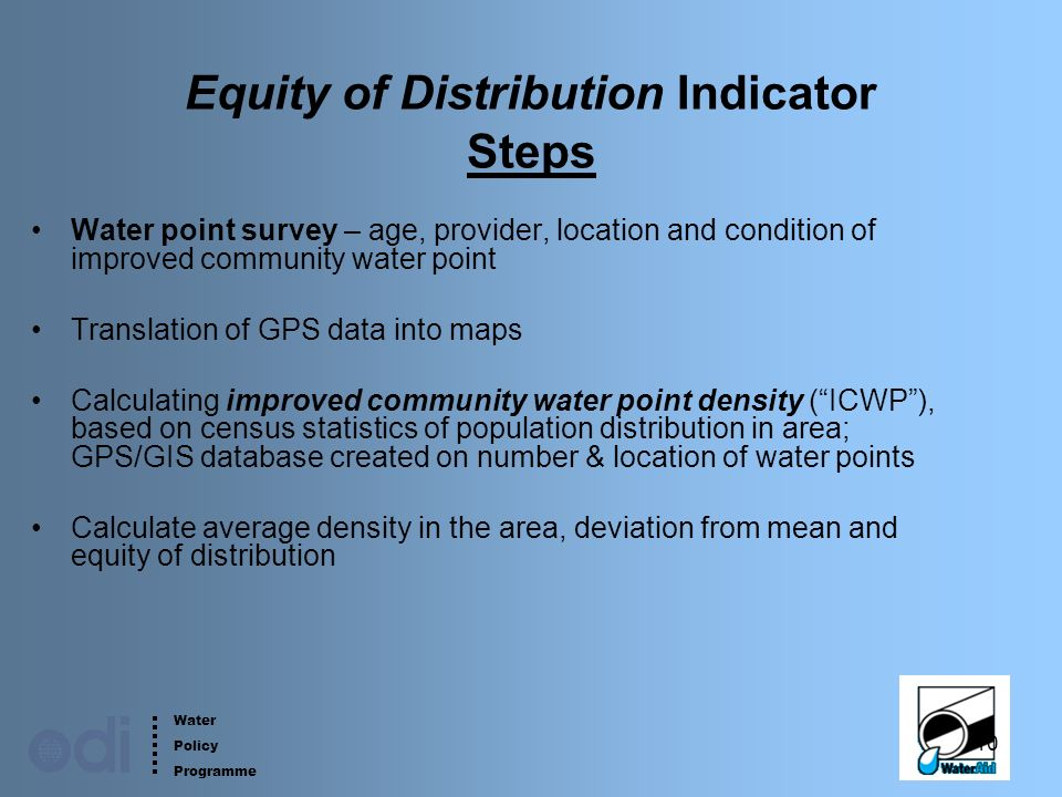 Water Policy Programme 10 Equity of Distribution Indicator Steps Water point survey – age, provider, location and condition of improved community water point Translation of GPS data into maps Calculating improved community water point density (ICWP), based on census statistics of population distribution in area; GPS/GIS database created on number & location of water points Calculate average density in the area, deviation from mean and equity of distribution