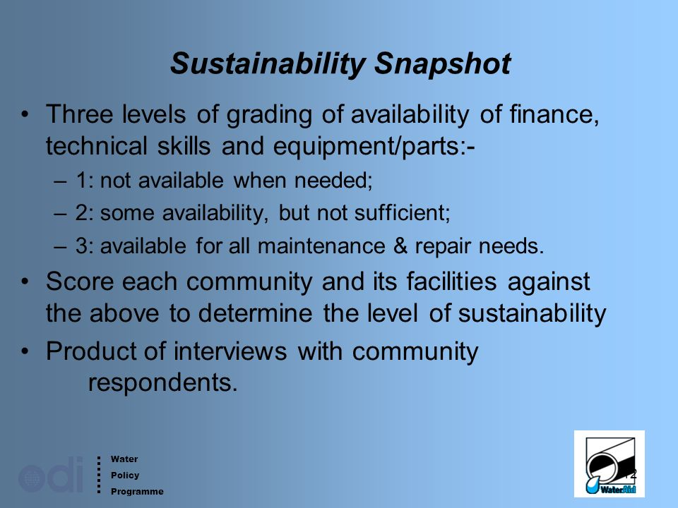 Water Policy Programme 12 Sustainability Snapshot Three levels of grading of availability of finance, technical skills and equipment/parts:- –1: not available when needed; –2: some availability, but not sufficient; –3: available for all maintenance & repair needs.