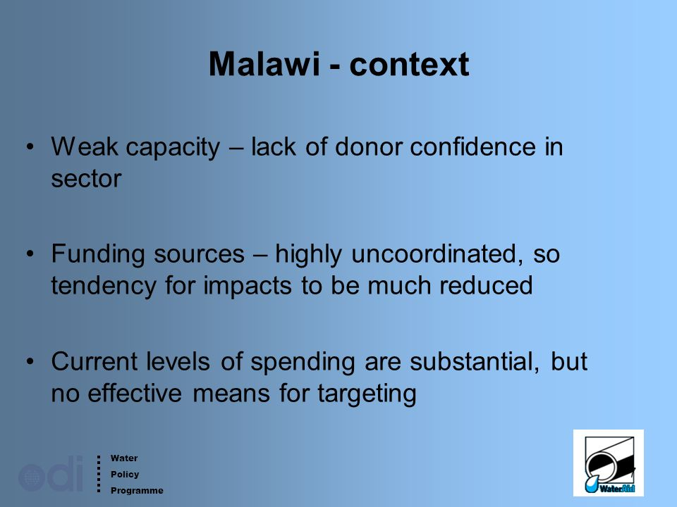 Water Policy Programme 7 Malawi - context Weak capacity – lack of donor confidence in sector Funding sources – highly uncoordinated, so tendency for impacts to be much reduced Current levels of spending are substantial, but no effective means for targeting