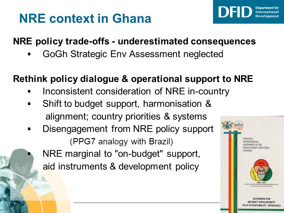 NRE context in Ghana NRE policy trade-offs - underestimated consequences GoGh Strategic Env Assessment neglected Rethink policy dialogue & operational support to NRE Inconsistent consideration of NRE in-country Shift to budget support, harmonisation & alignment; country priorities & systems Disengagement from NRE policy support (PPG7 analogy with Brazil) NRE marginal to on-budget support, aid instruments & development policy