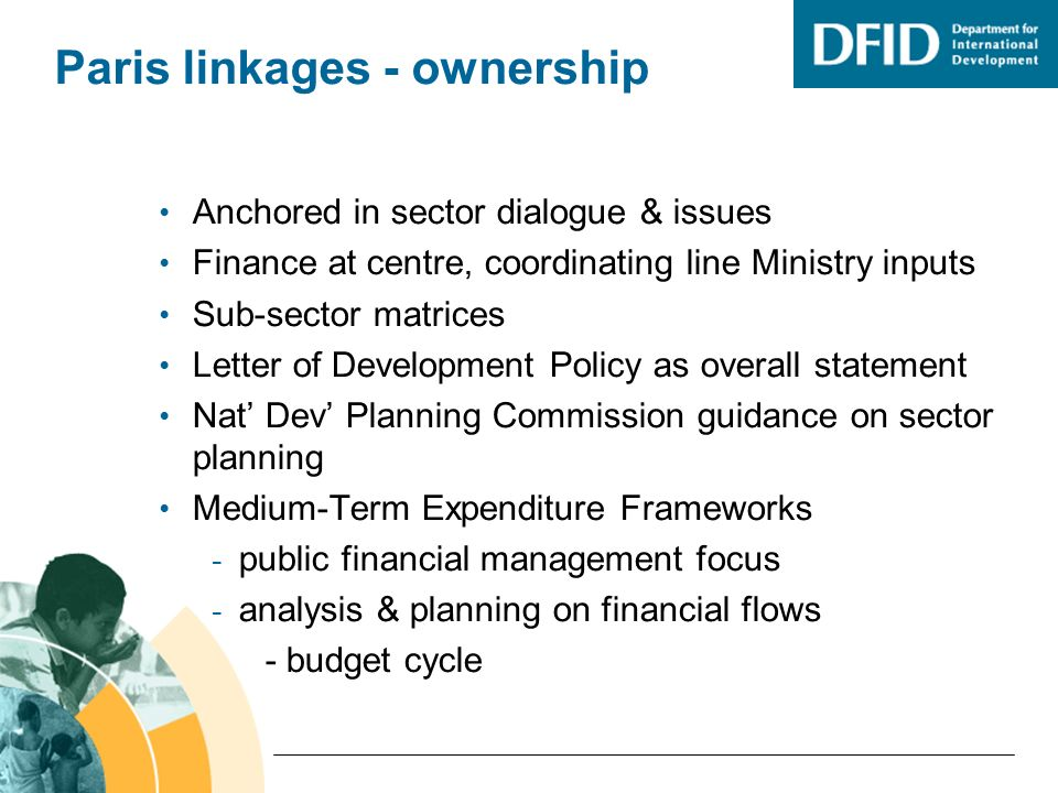 Paris linkages - ownership Anchored in sector dialogue & issues Finance at centre, coordinating line Ministry inputs Sub-sector matrices Letter of Development Policy as overall statement Nat Dev Planning Commission guidance on sector planning Medium-Term Expenditure Frameworks - public financial management focus - analysis & planning on financial flows - budget cycle