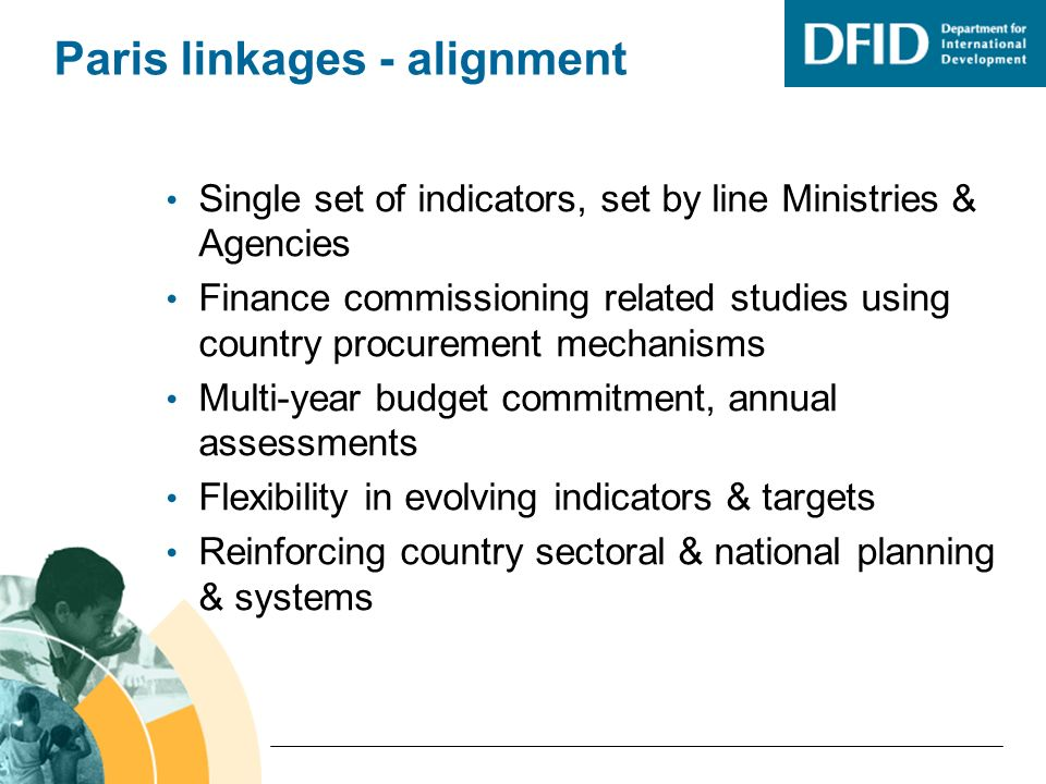 Paris linkages - alignment Single set of indicators, set by line Ministries & Agencies Finance commissioning related studies using country procurement mechanisms Multi-year budget commitment, annual assessments Flexibility in evolving indicators & targets Reinforcing country sectoral & national planning & systems