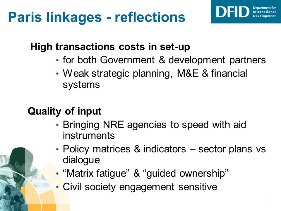Paris linkages - reflections High transactions costs in set-up for both Government & development partners Weak strategic planning, M&E & financial systems Quality of input Bringing NRE agencies to speed with aid instruments Policy matrices & indicators – sector plans vs dialogue Matrix fatigue & guided ownership Civil society engagement sensitive