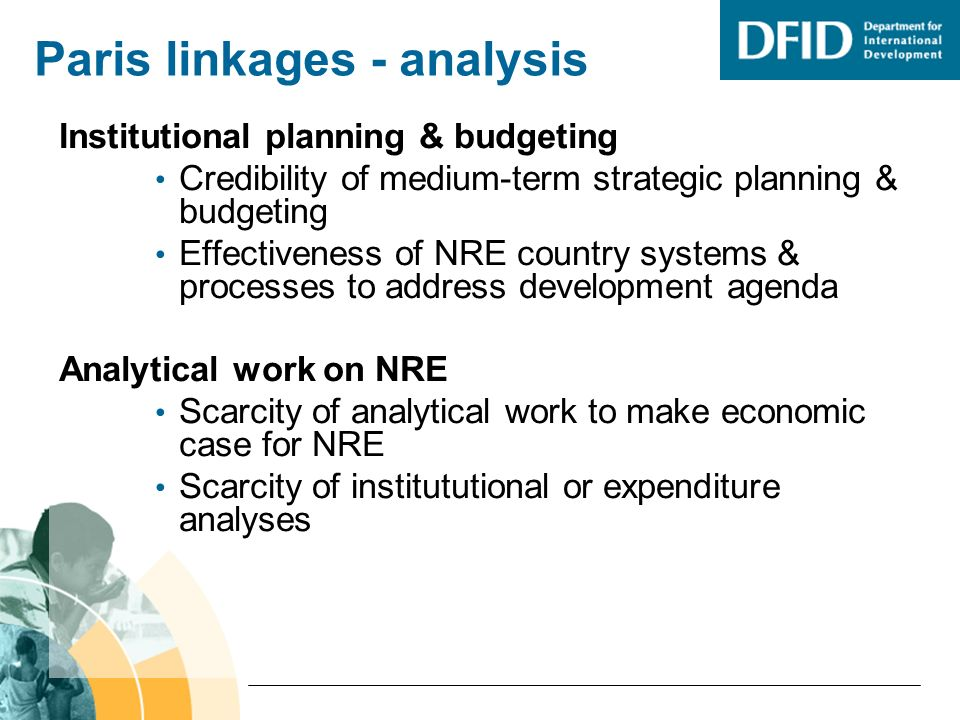 Paris linkages - analysis Institutional planning & budgeting Credibility of medium-term strategic planning & budgeting Effectiveness of NRE country systems & processes to address development agenda Analytical work on NRE Scarcity of analytical work to make economic case for NRE Scarcity of institututional or expenditure analyses