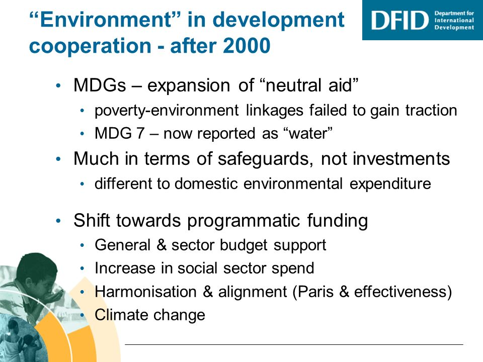 Environment in development cooperation - after 2000 MDGs – expansion of neutral aid poverty-environment linkages failed to gain traction MDG 7 – now reported as water Much in terms of safeguards, not investments different to domestic environmental expenditure Shift towards programmatic funding General & sector budget support Increase in social sector spend Harmonisation & alignment (Paris & effectiveness) Climate change