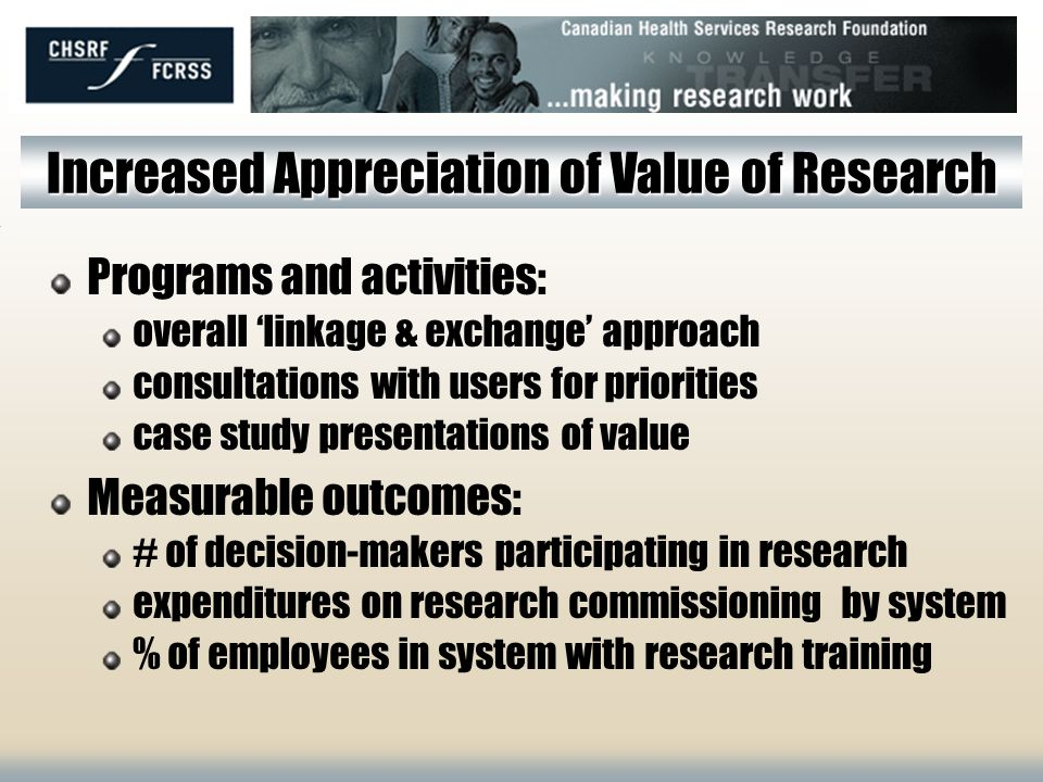 CHSRFs Objectives 1. To increase health system decision-makers appreciation of the value of research 2. To increase the production of research relevan
