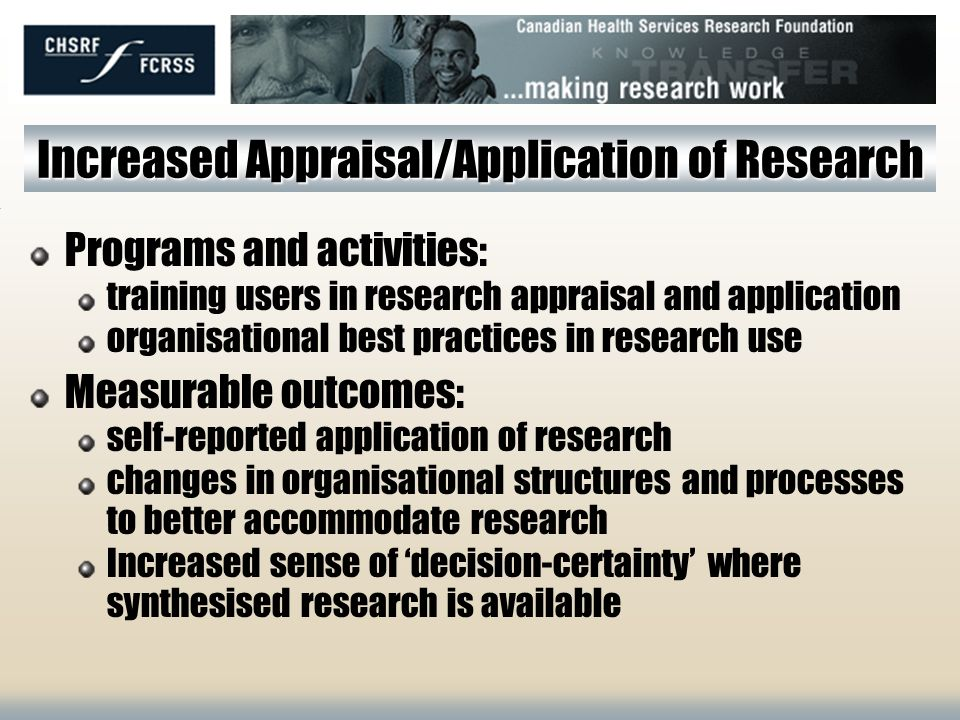 Increased Availability/Acquisition of Research Programs and activities: plain-language research summaries (1:3:25, Mythbusters ) face-to-face exchanges on timely topics creation/support of knowledge networks creation/support for knowledge brokering Measurable outcomes: self-reported awareness of disseminated research self-reported follow-up contact with researchers self-reported use of web-based and other resources for research evidence acquisition (audit computer bookmarks)