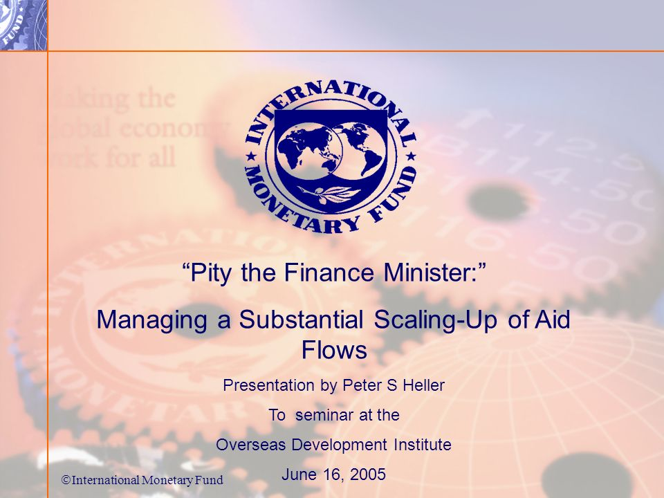 International Monetary Fund Pity the Finance Minister: Managing a Substantial Scaling-Up of Aid Flows Presentation by Peter S Heller To seminar at the Overseas Development Institute June 16, 2005