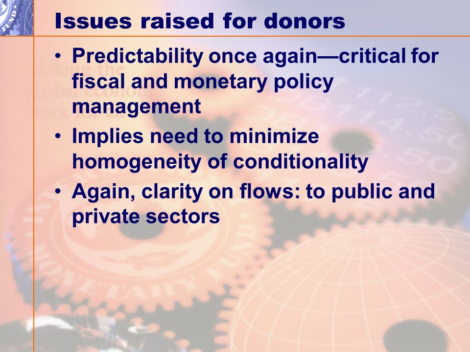 Issues raised for donors Predictability once againcritical for fiscal and monetary policy management Implies need to minimize homogeneity of conditionality Again, clarity on flows: to public and private sectors