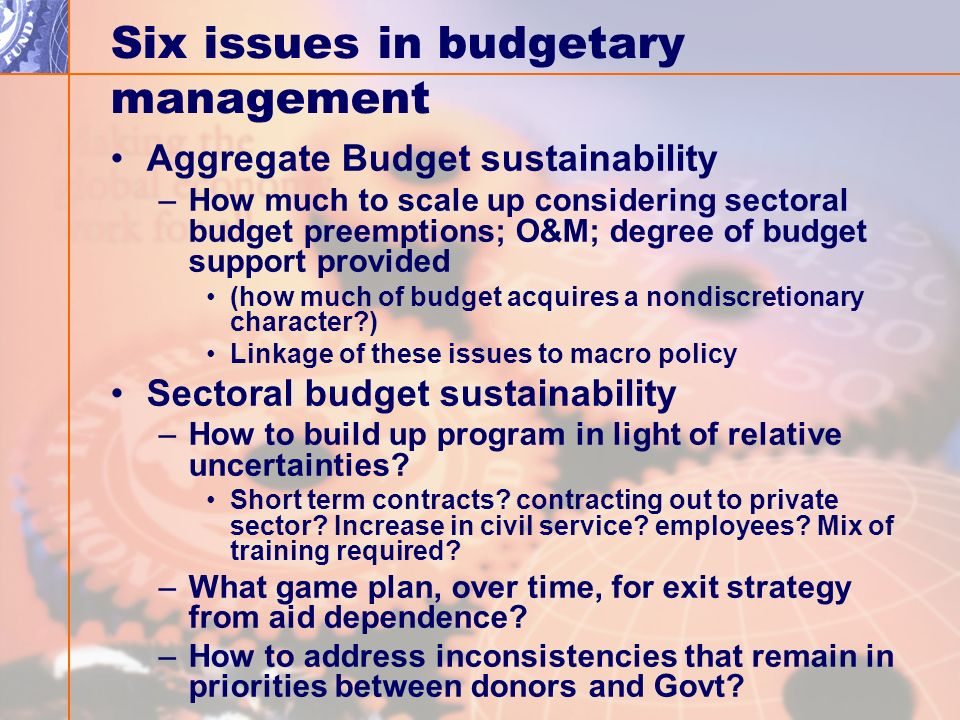 Six issues in budgetary management Aggregate Budget sustainability –How much to scale up considering sectoral budget preemptions; O&M; degree of budget support provided (how much of budget acquires a nondiscretionary character ) Linkage of these issues to macro policy Sectoral budget sustainability –How to build up program in light of relative uncertainties.