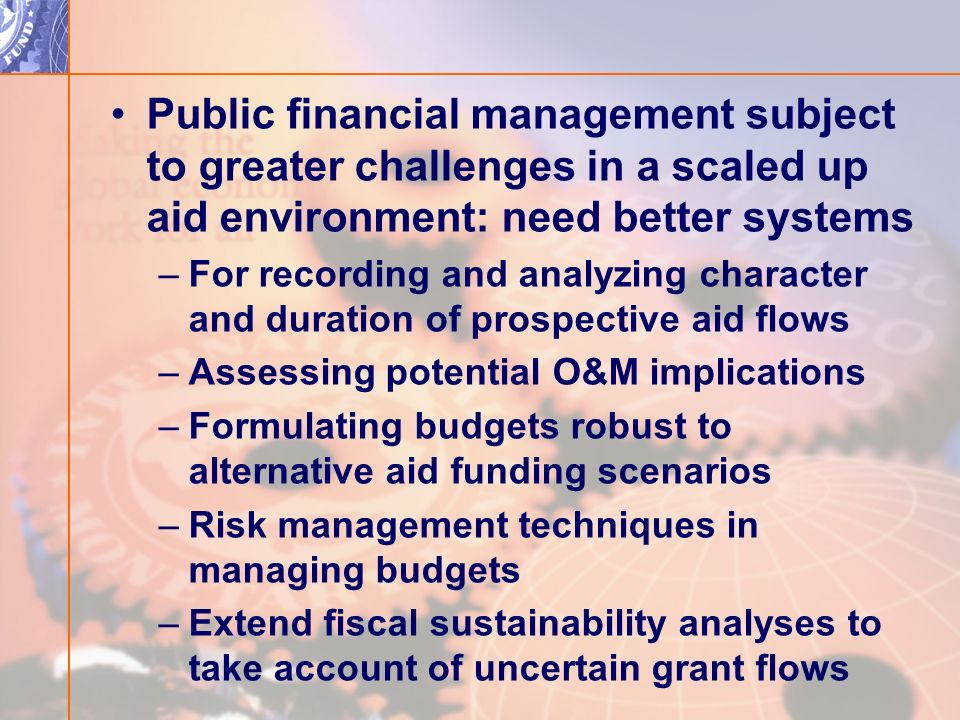 Public financial management subject to greater challenges in a scaled up aid environment: need better systems –For recording and analyzing character and duration of prospective aid flows –Assessing potential O&M implications –Formulating budgets robust to alternative aid funding scenarios –Risk management techniques in managing budgets –Extend fiscal sustainability analyses to take account of uncertain grant flows