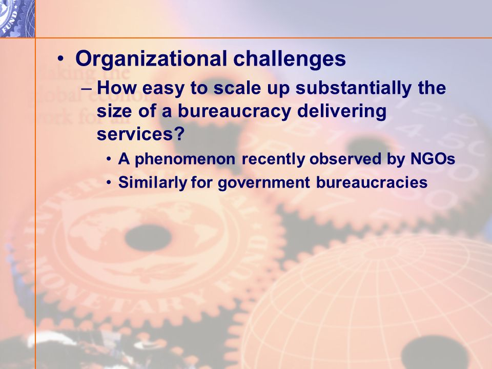 Organizational challenges –How easy to scale up substantially the size of a bureaucracy delivering services.