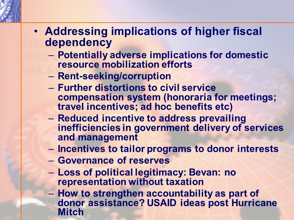 Addressing implications of higher fiscal dependency –Potentially adverse implications for domestic resource mobilization efforts –Rent-seeking/corruption –Further distortions to civil service compensation system (honoraria for meetings; travel incentives; ad hoc benefits etc) –Reduced incentive to address prevailing inefficiencies in government delivery of services and management –Incentives to tailor programs to donor interests –Governance of reserves –Loss of political legitimacy: Bevan: no representation without taxation –How to strengthen accountability as part of donor assistance.
