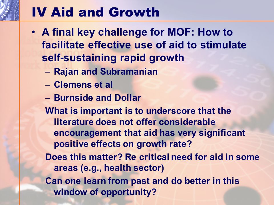 IV Aid and Growth A final key challenge for MOF: How to facilitate effective use of aid to stimulate self-sustaining rapid growth –Rajan and Subramanian –Clemens et al –Burnside and Dollar What is important is to underscore that the literature does not offer considerable encouragement that aid has very significant positive effects on growth rate.
