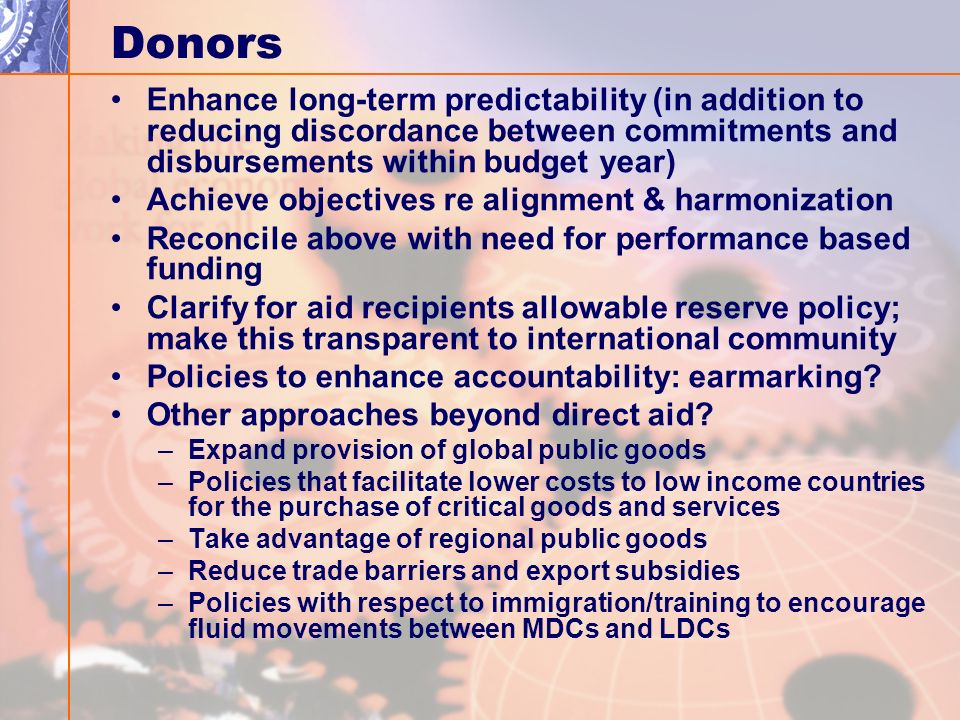 Donors Enhance long-term predictability (in addition to reducing discordance between commitments and disbursements within budget year) Achieve objectives re alignment & harmonization Reconcile above with need for performance based funding Clarify for aid recipients allowable reserve policy; make this transparent to international community Policies to enhance accountability: earmarking.
