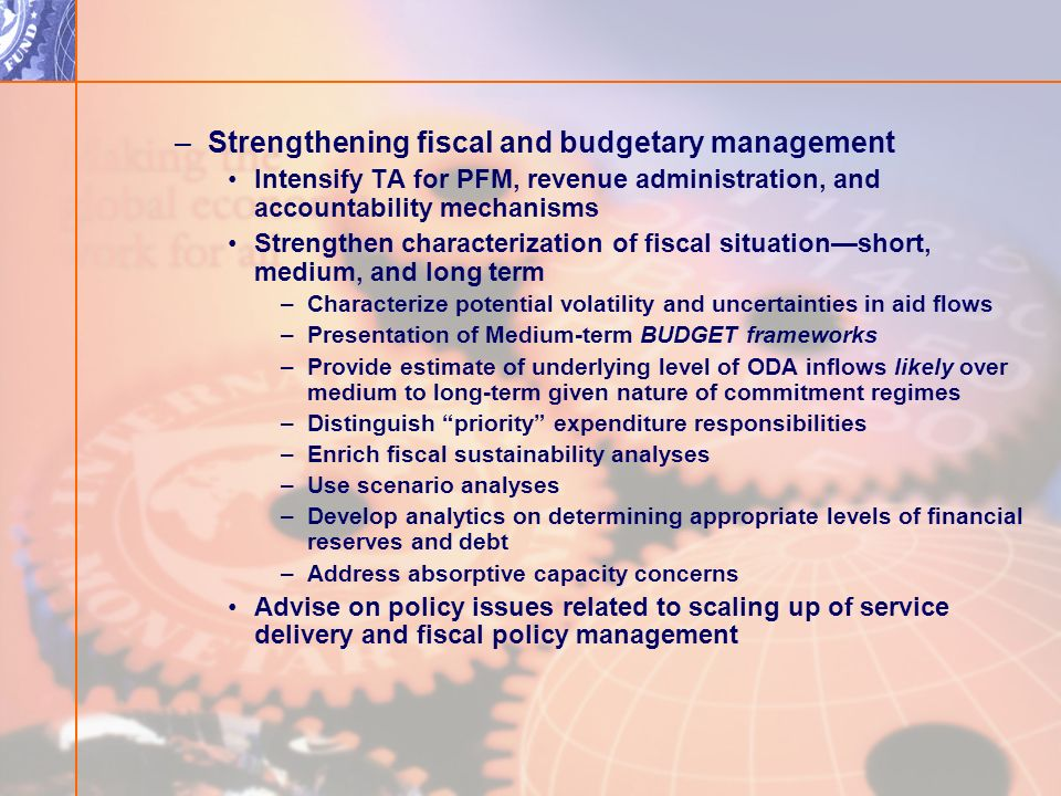 –Strengthening fiscal and budgetary management Intensify TA for PFM, revenue administration, and accountability mechanisms Strengthen characterization of fiscal situationshort, medium, and long term –Characterize potential volatility and uncertainties in aid flows –Presentation of Medium-term BUDGET frameworks –Provide estimate of underlying level of ODA inflows likely over medium to long-term given nature of commitment regimes –Distinguish priority expenditure responsibilities –Enrich fiscal sustainability analyses –Use scenario analyses –Develop analytics on determining appropriate levels of financial reserves and debt –Address absorptive capacity concerns Advise on policy issues related to scaling up of service delivery and fiscal policy management