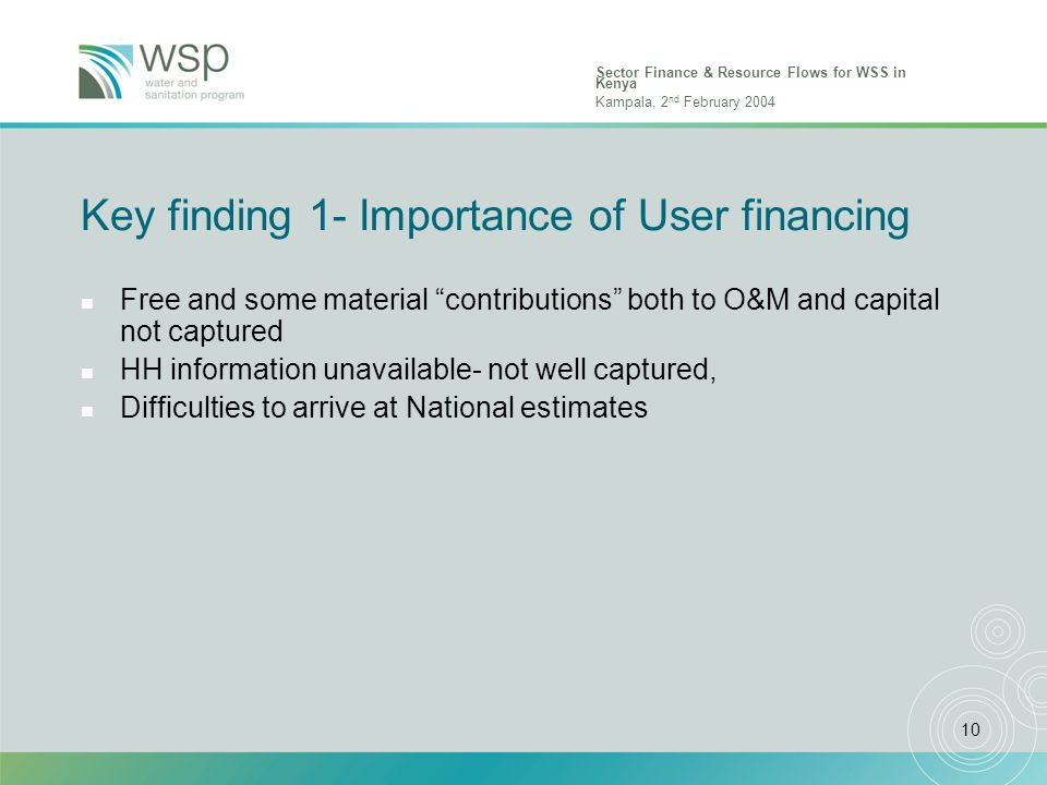 Sector Finance & Resource Flows for WSS in Kenya Kampala, 2 nd February 2004 10 Key finding 1- Importance of User financing n Free and some material contributions both to O&M and capital not captured n HH information unavailable- not well captured, n Difficulties to arrive at National estimates